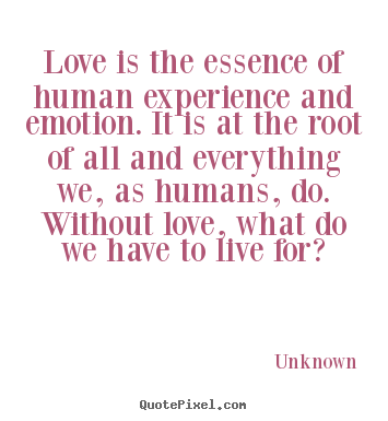 Unknown photo quotes - Love is the essence of human experience and emotion. it is at the.. - Love quotes