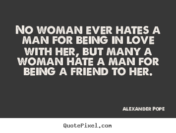 No woman ever hates a man for being in love with her, but many.. Alexander Pope  love quotes