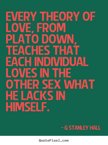 Design picture quote about love - Every theory of love, from plato down, teaches that each individual..