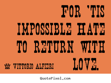Quotes about love - For 'tis impossible hate to return with love.