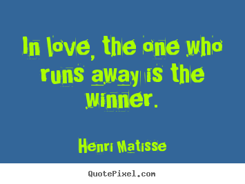 In love, the one who runs away is the winner. Henri Matisse good love quote