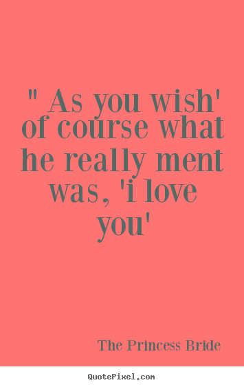 "Quotes about love - "" as you wish' of course what he really ment was,.."