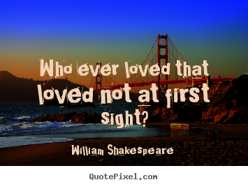 Who ever loved that loved not at first sight? William Shakespeare  best love quote