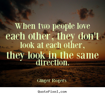 When two people love each other, they don't look at each other, they.. Ginger Rogers  popular love quotes