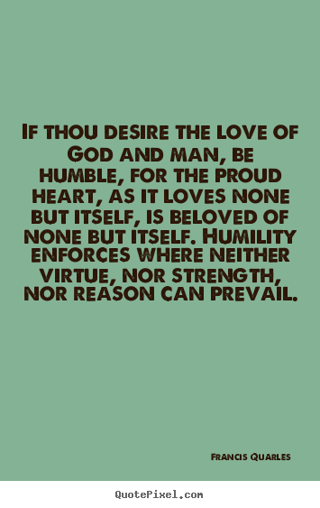 If thou desire the love of god and man, be humble, for the proud.. Francis Quarles popular love quotes