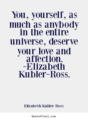 Elizabeth Kubler Ross picture quotes - You, yourself, as much as anybody in the.. - Love quotes