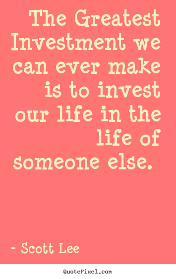 Love quotes - The greatest investment we can ever make is to..