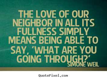 Simone Weil image quote - The love of our neighbor in all its fullness.. - Love quote
