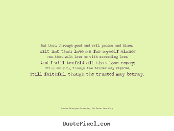 Thomas Babington Macaulay, 1st Baron Macaulay picture quote - But thou, through good and evil, praise and blame, wilt not thou.. - Love quotes