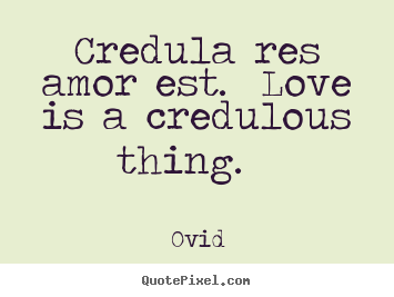 Credula res amor est. love is a credulous thing... Ovid great love quotes