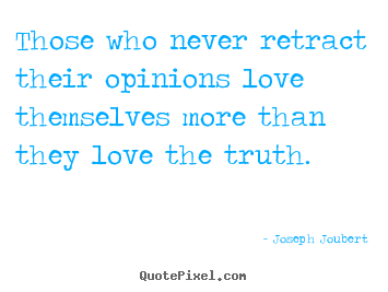 Those who never retract their opinions love.. Joseph Joubert famous love quotes