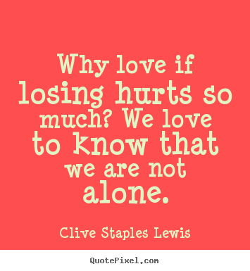 Love quotes - Why love if losing hurts so much? we love to know..