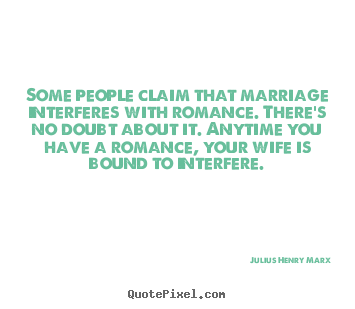 Love quote - Some people claim that marriage interferes with..