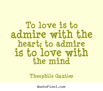 To love is to admire with the heart; to admire is to love with.. Theophile Gautier good love quote