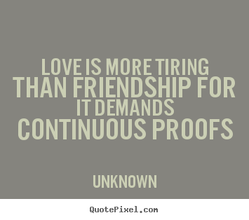 Unknown image quote - Love is more tiring than friendship for it demands continuous proofs - Love quotes