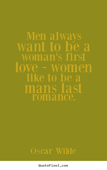 Create custom picture quotes about love - Men always want to be a woman's first love - women..