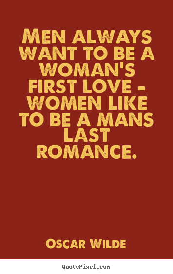 Quote about love - Men always want to be a woman's first love - women like to..