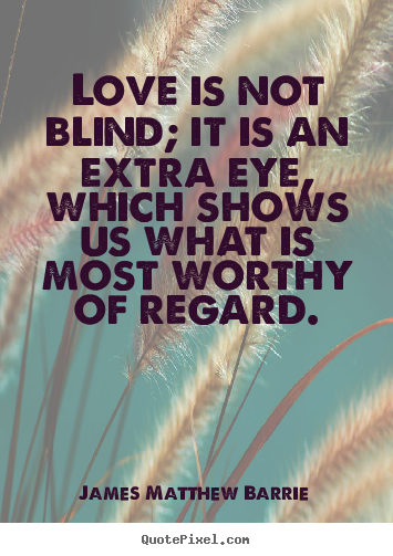 James Matthew Barrie image quotes - Love is not blind; it is an extra eye, which shows us what.. - Love quotes