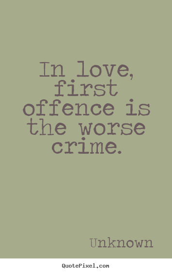 Quotes about love - In love, first offence is the worse crime.