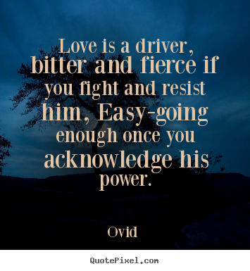 Design your own picture quote about love - Love is a driver, bitter and fierce if you fight and resist..