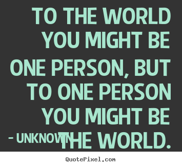 Quote about love - To the world you might be one person, but to one person you..