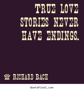 Richard Bach picture quotes - True love stories never have endings. - Love quotes