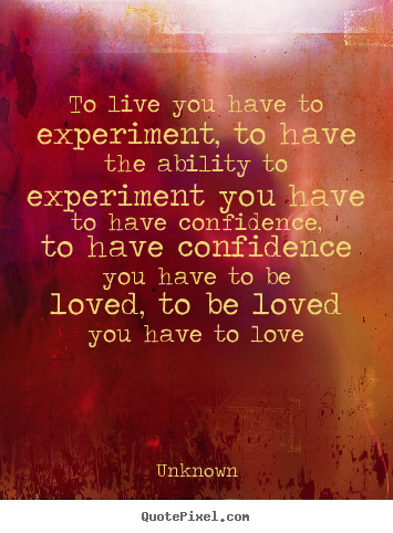 Unknown poster quotes - To live you have to experiment, to have the ability to.. - Love quotes