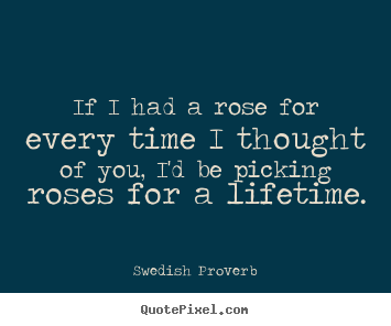 If i had a rose for every time i thought of you, i'd be picking.. Swedish Proverb famous love quotes