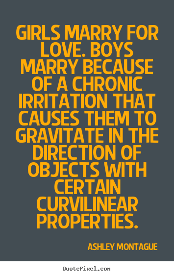 Girls marry for love. boys marry because of a chronic.. Ashley Montague famous love quotes