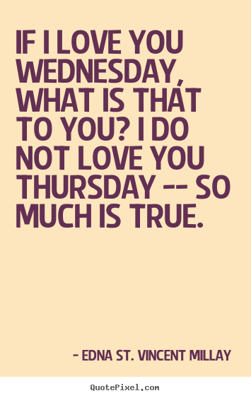 Quotes about love - If i love you wednesday, what is that to you? i do not love..