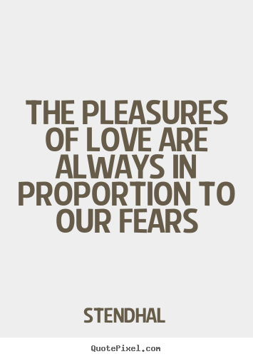 Stendhal poster quotes - The pleasures of love are always in proportion to our fears - Love quotes