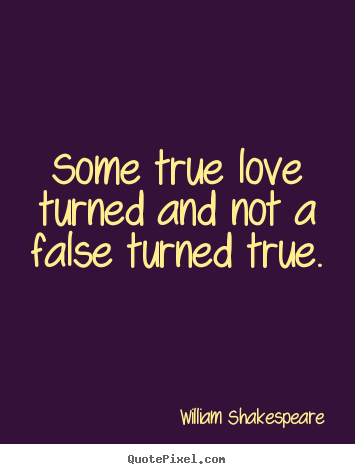 Design picture quotes about love - Some true love turned and not a false turned true.