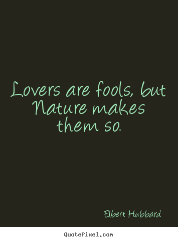 Lovers are fools, but nature makes them so. Elbert Hubbard  love quote