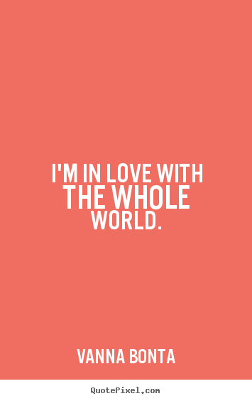 Love quotes - I'm in love with the whole world.