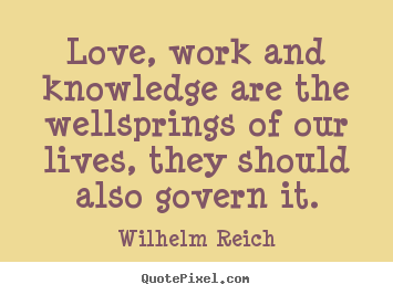 Design picture quotes about love - Love, work and knowledge are the wellsprings of..