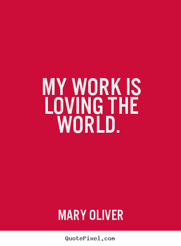 My work is loving the world.  Mary Oliver  love quotes
