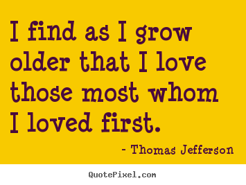 I find as i grow older that i love those most whom.. Thomas Jefferson famous love quotes