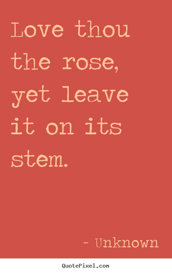 Diy picture quotes about love - Love thou the rose, yet leave it on its stem.