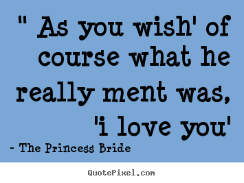 "Design custom picture quote about love - "" as you wish' of course what he really ment was, 'i love.."