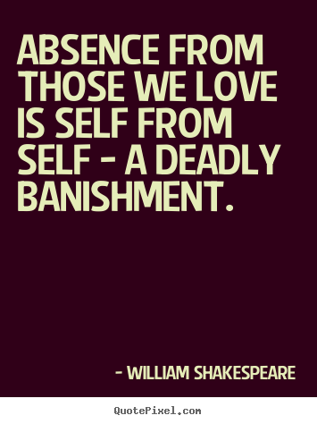 Absence from those we love is self from self - a deadly banishment. William Shakespeare greatest love quotes