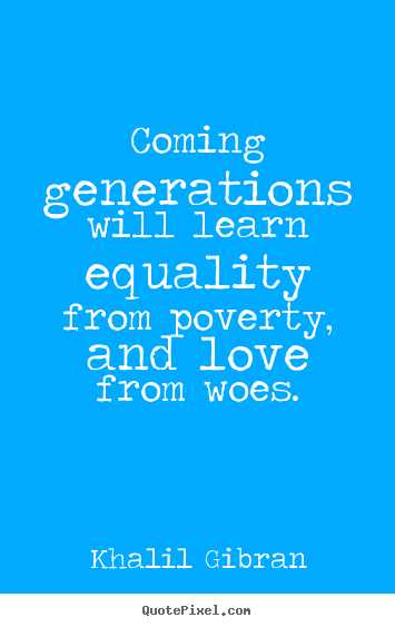 How to design picture quotes about love - Coming generations will learn equality from poverty,..