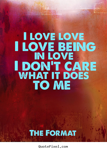I love love i love being in love i don't care.. The Format  love quotes