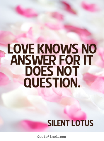 Love quote - Love knows no answer for it does not question.