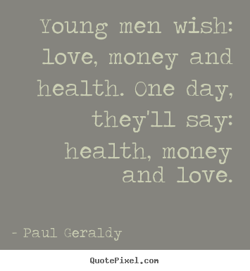 How to make picture quote about love - Young men wish: love, money and health. one day, they'll say: health,..