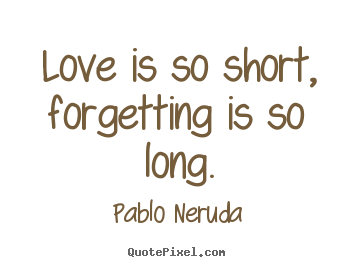 Pablo Neruda picture quotes - Love is so short, forgetting is so long. - Love quotes