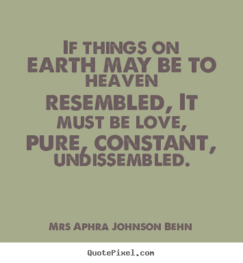 If things on earth may be to heaven resembled,.. Mrs Aphra Johnson Behn great love quotes