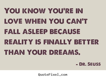 Dr. Seuss picture quotes - You know you're in love when you can't fall asleep because.. - Love quotes