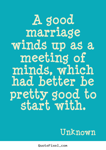 Sayings about love - A good marriage winds up as a meeting of..