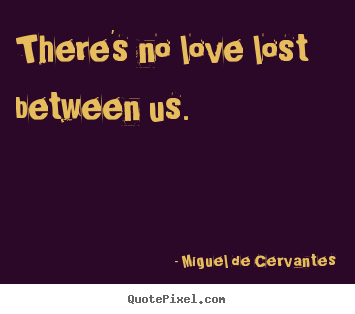 Sayings about love - There's no love lost between us.