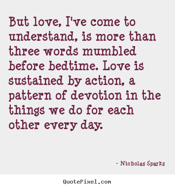 Design custom picture quotes about love - But love, i've come to understand, is more than three words mumbled..